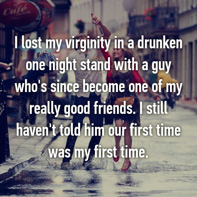 I lost my virginity in a drunken one night stand with a guy who's since become one of my really good friends. I still haven't told him our first time was my first time.