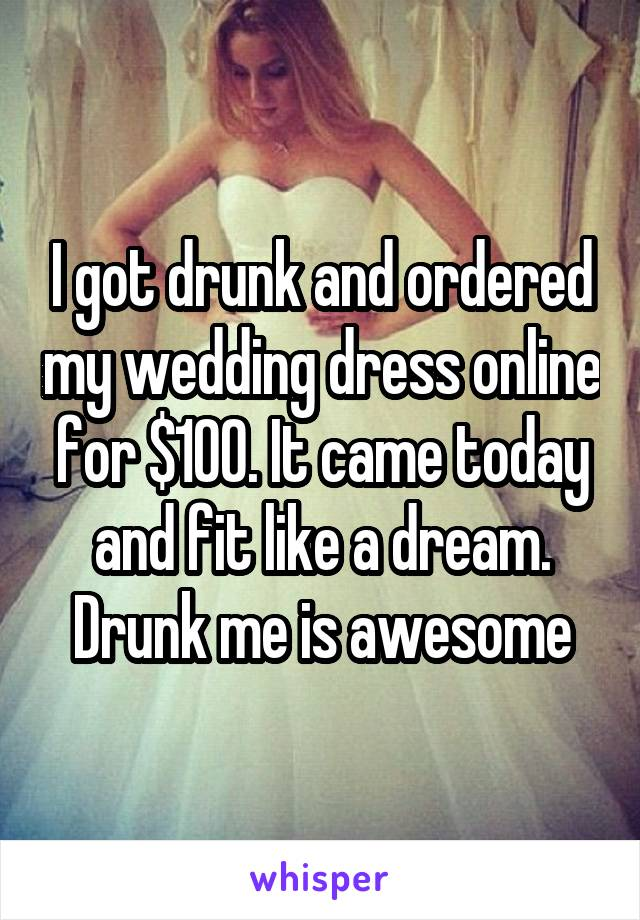 I got drunk and ordered my wedding dress online for $100. It came today and fit like a dream. Drunk me is awesome