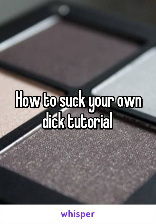 How to suck your own dick tutorial