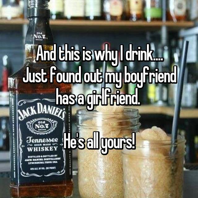 And this is why I drink.... Just found out my boyfriend has a girlfriend.   He's all yours!
