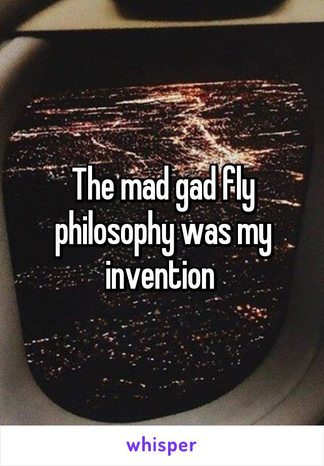the mad gad fly philosophy was my invention