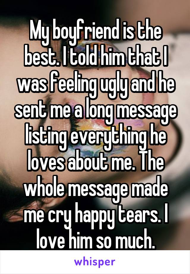 My boyfriend is the best. I told him that I was feeling ugly and he sent me a long message listing everything he loves about me. The whole message made me cry happy tears. I love him so much.