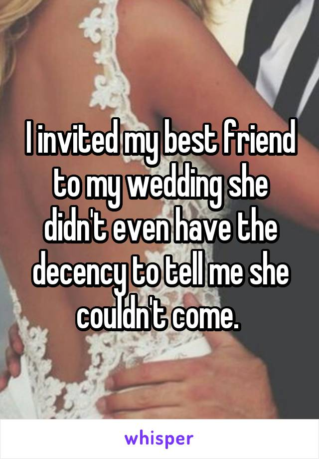 I invited my best friend to my wedding she didn't even have the decency to tell me she couldn't come.