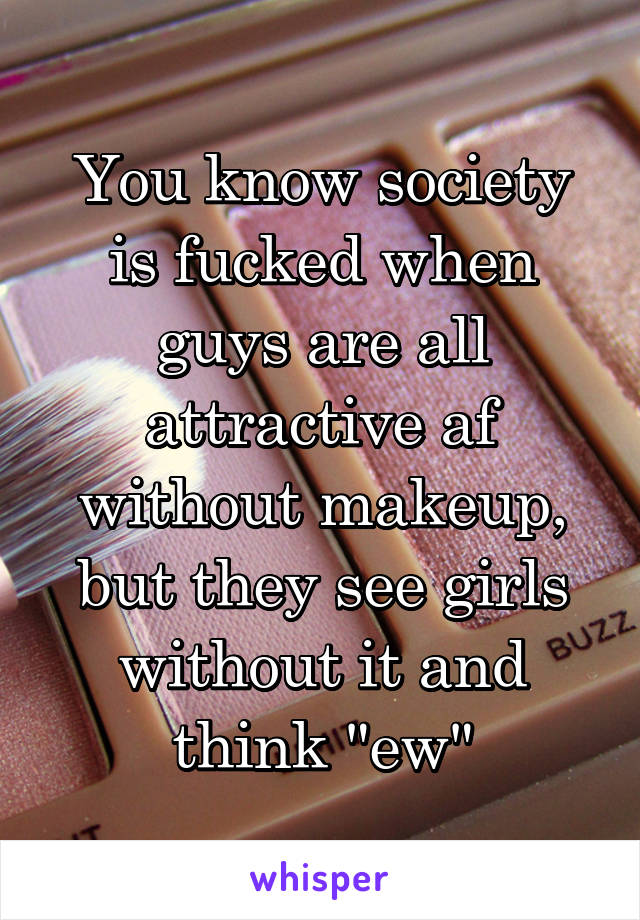 You know society is fucked when guys are all attractive af without makeup,  but they see girls without it ...