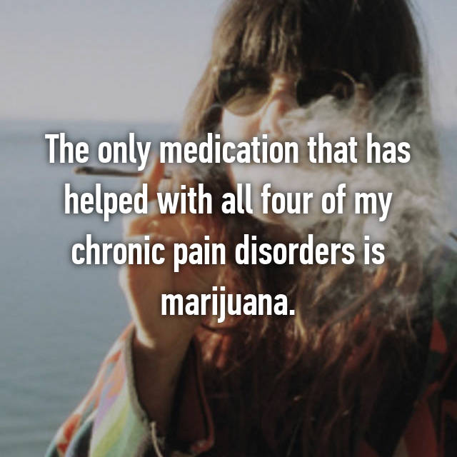 The only medication that has helped with all four of my chronic pain disorders is marijuana.