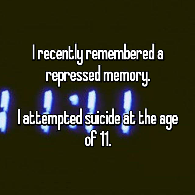 I recently remembered a repressed memory.  I attempted suicide at the age of 11.