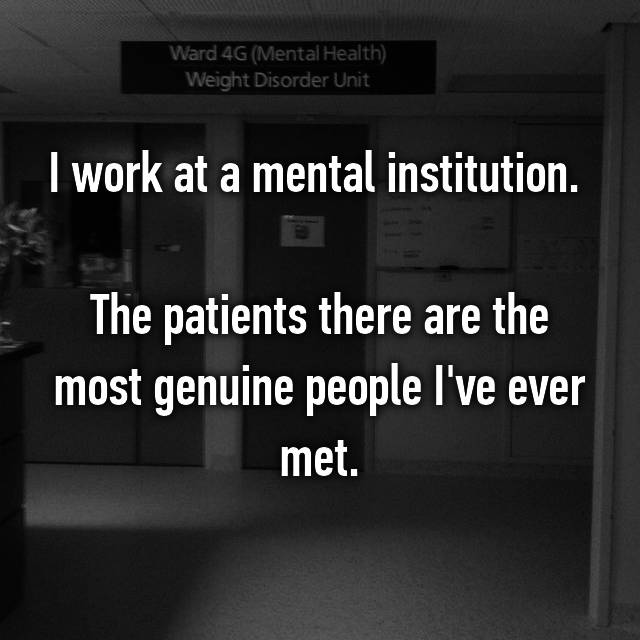 I work at a mental institution.   The patients there are the most genuine people I've ever met.
