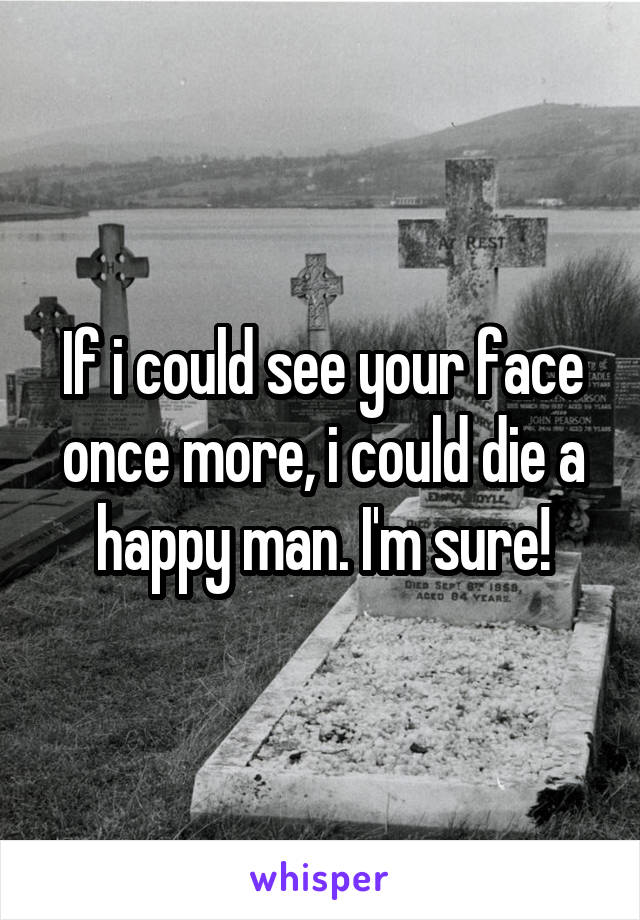 If i could see your face once more, i could die a happy man. I'm sure!