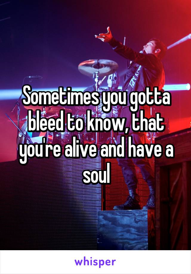 Sometimes you gotta bleed to know, that you're alive and have a soul