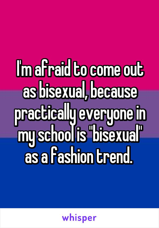 """I'm afraid to come out as bisexual, because practically everyone in my school is """"bisexual"""" as a fashion trend."""