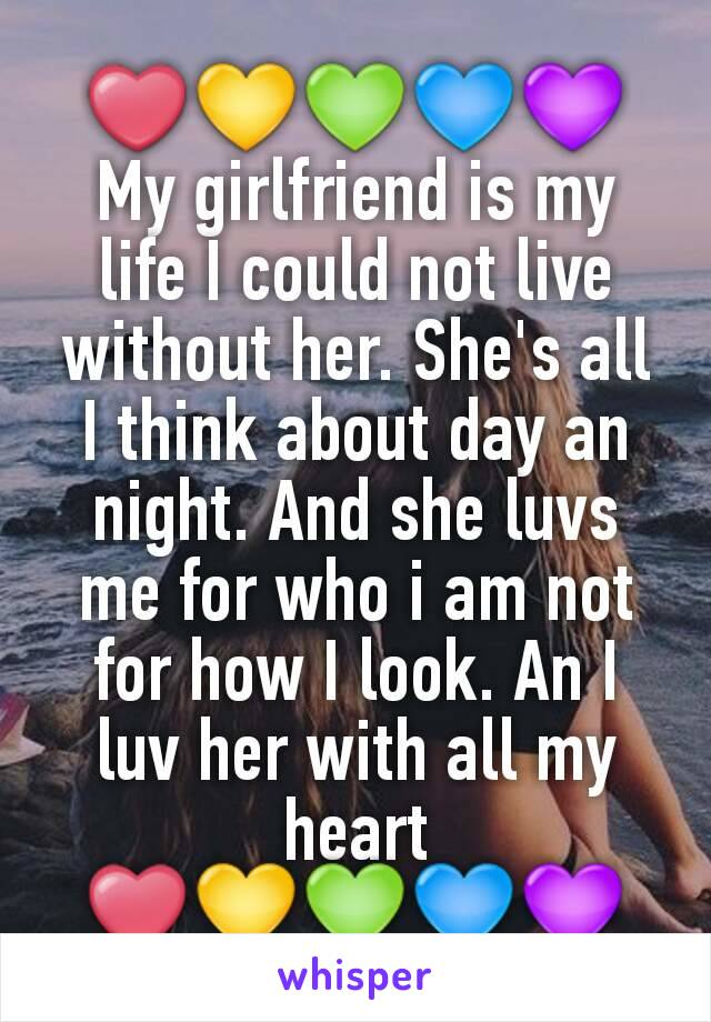 ❤💛💚💙💜 My girlfriend is my life I could not live without her. She's all I think about day an night. And she luvs me for who i am not for how I look. An I luv her with all my heart ❤💛💚💙💜