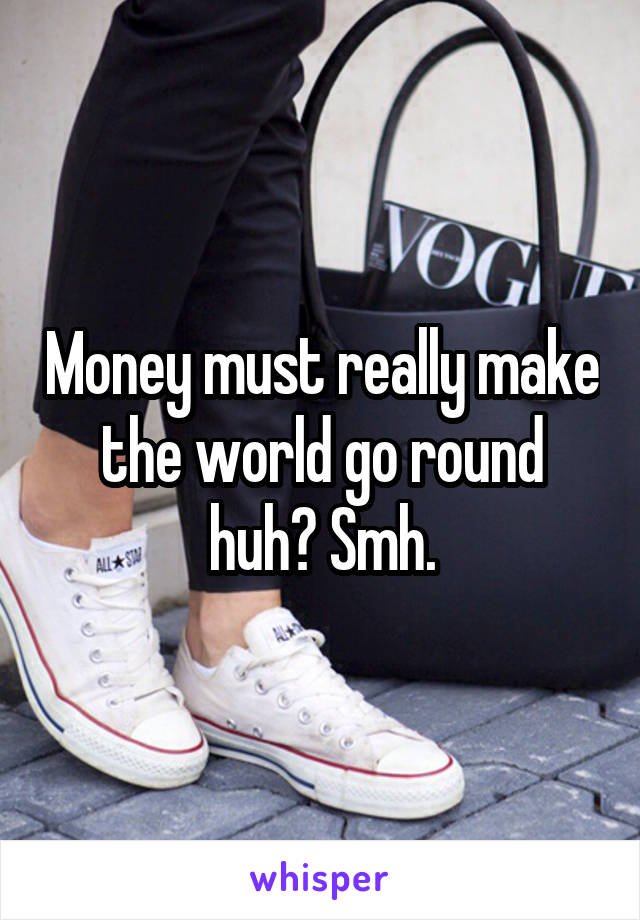 Money must really make the world go round huh? Smh.