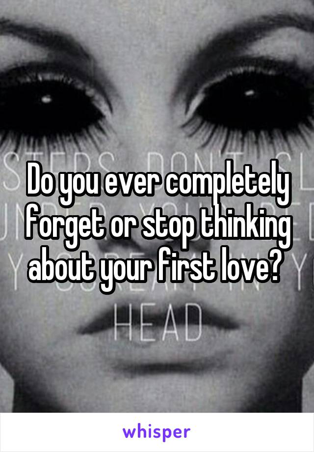 Do you ever completely forget or stop thinking about your first love?