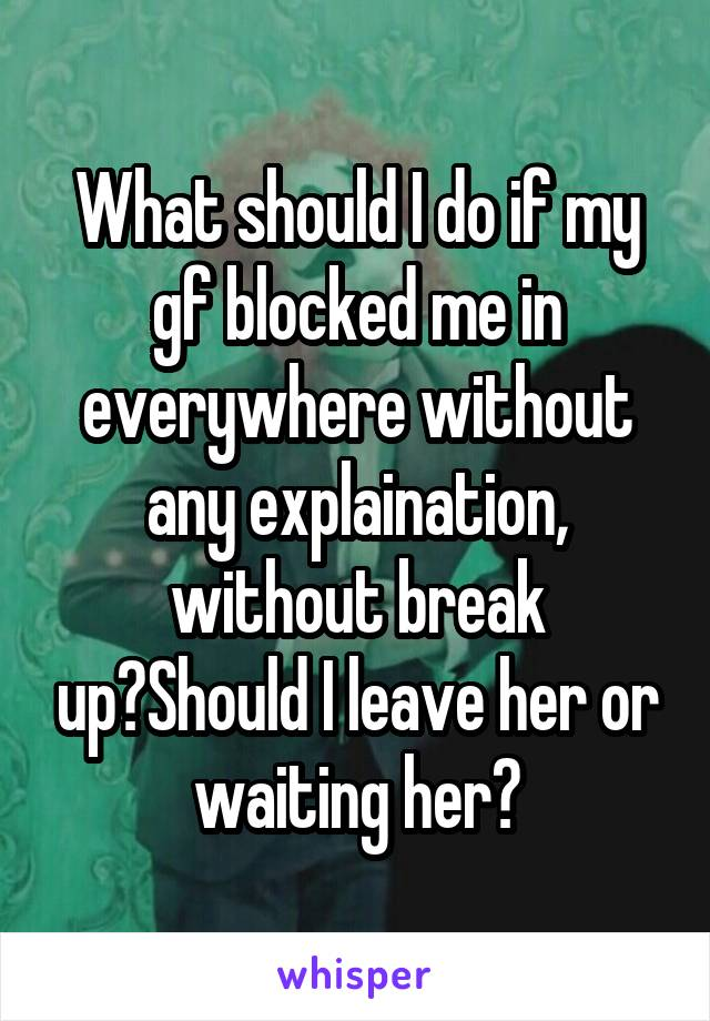 What should I do if my gf blocked me in everywhere without any explaination, without break up?Should I leave her or waiting her?