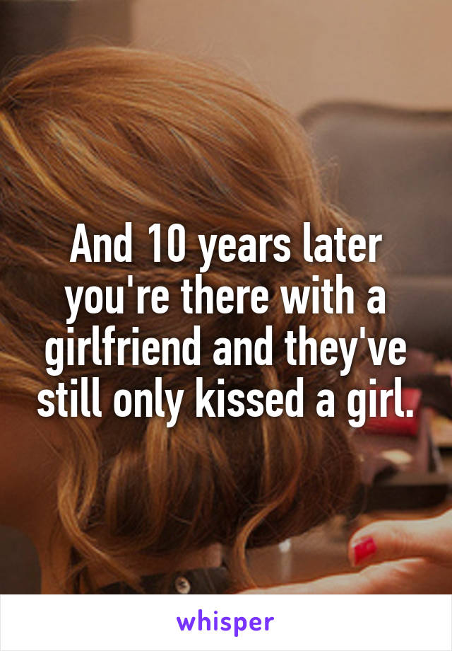 And 10 years later you're there with a girlfriend and they've still only kissed a girl.