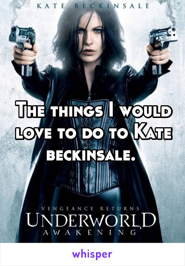 The things I would love to do to Kate beckinsale.