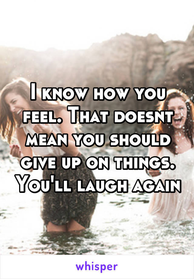 I know how you feel. That doesnt mean you should give up on things. You'll laugh again