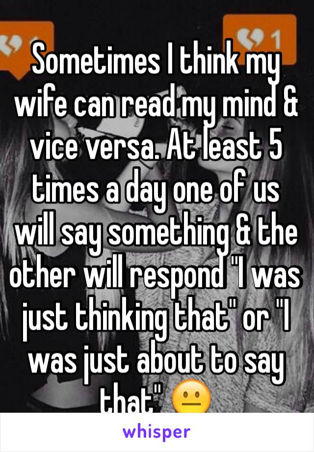 """Sometimes I think my wife can read my mind & vice versa. At least 5 times a day one of us will say something & the other will respond """"I was just thinking that"""" or """"I was just about to say that"""" 😐"""