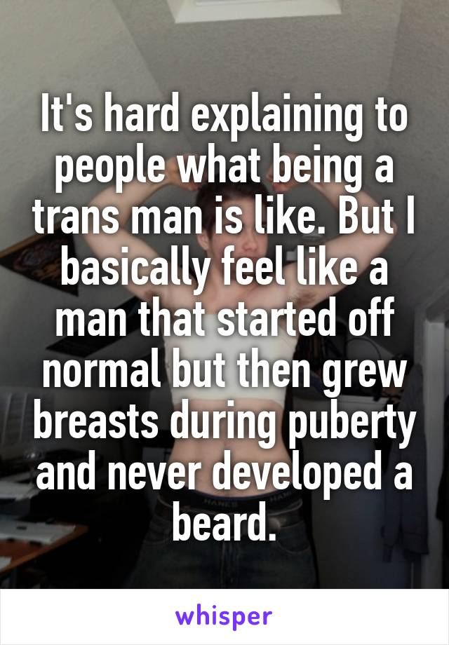 It's hard explaining to people what being a trans man is like. But I basically feel like a man that started off normal but then grew breasts during puberty and never developed a beard.