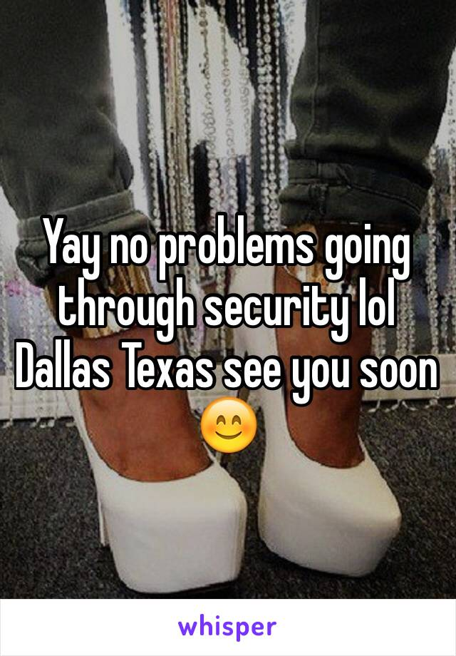 Yay no problems going through security lol Dallas Texas see you soon 😊