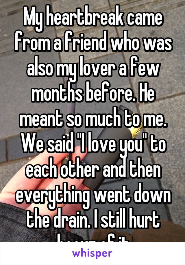 "My heartbreak came from a friend who was also my lover a few months before. He meant so much to me. We said ""I love you"" to each other and then everything went down the drain. I still hurt becuz of it"