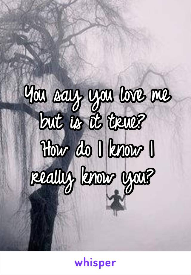 You say you love me but is it true?  How do I know I really know you?