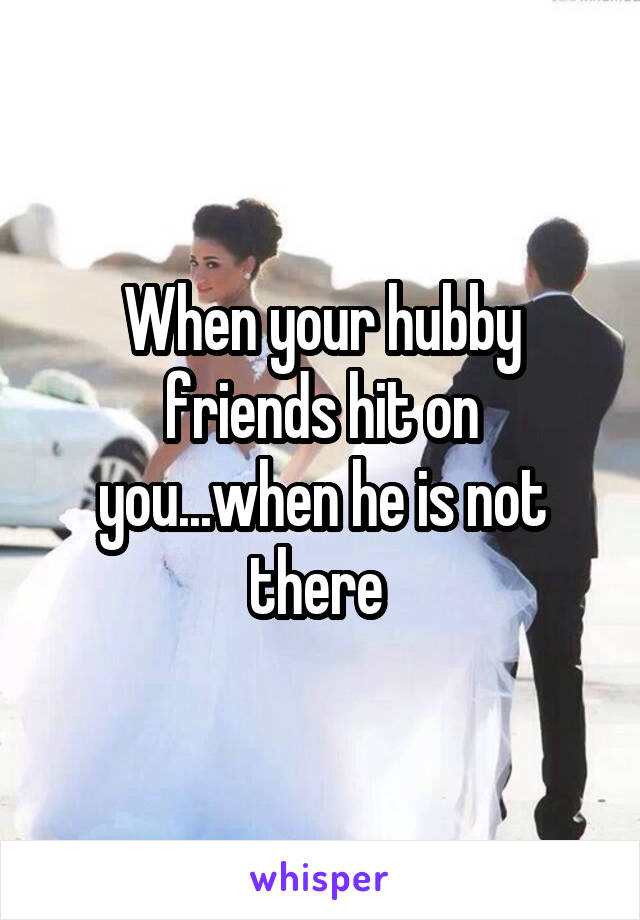 When your hubby friends hit on you...when he is not there