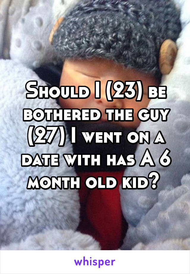 Should I (23) be bothered the guy (27) I went on a date with has A 6 month old kid?
