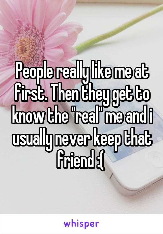 "People really like me at first. Then they get to know the ""real"" me and i usually never keep that friend :("