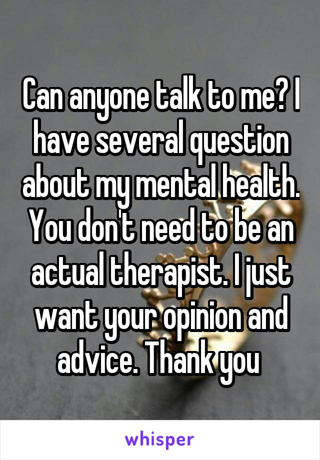 Can anyone talk to me? I have several question about my mental health. You don't need to be an actual therapist. I just want your opinion and advice. Thank you