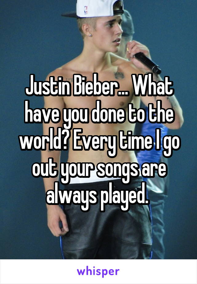 Justin Bieber... What have you done to the world? Every time I go out your songs are always played.