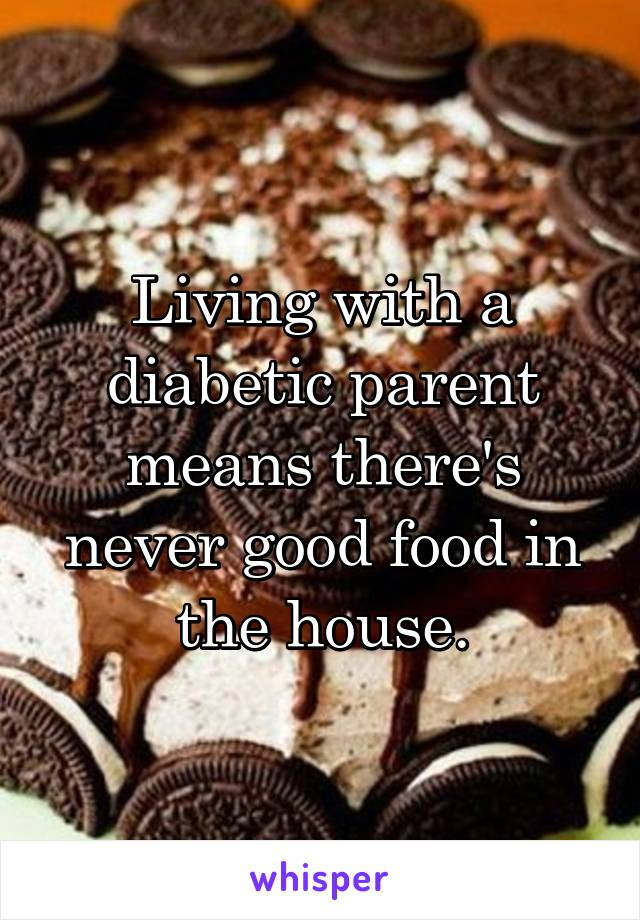 Living with a diabetic parent means there's never good food in the house.