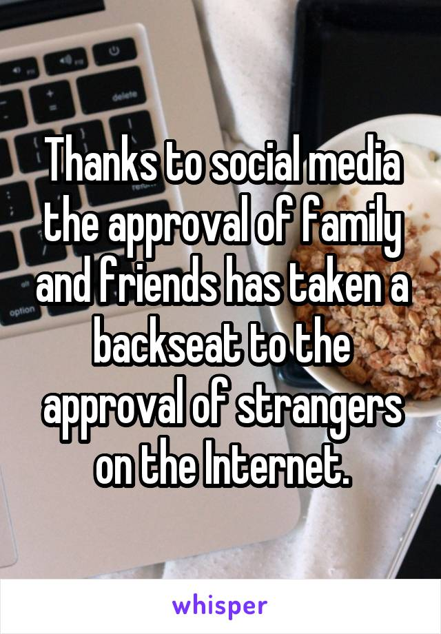 Thanks to social media the approval of family and friends has taken a backseat to the approval of strangers on the Internet.