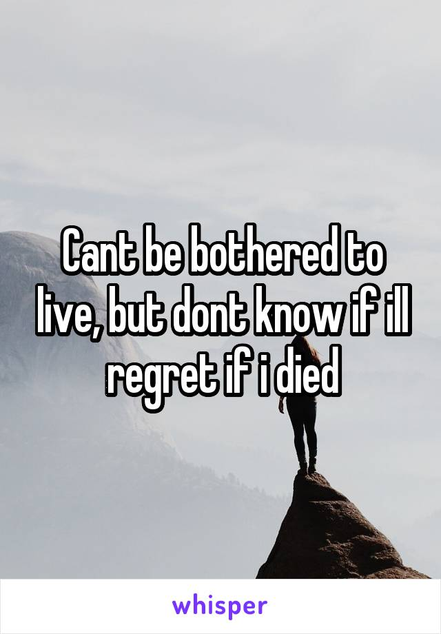 Cant be bothered to live, but dont know if ill regret if i died