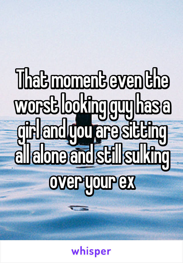 That moment even the worst looking guy has a girl and you are sitting all alone and still sulking over your ex