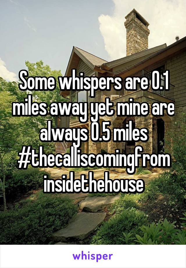 Some whispers are 0.1 miles away yet mine are always 0.5 miles #thecalliscomingfrom insidethehouse