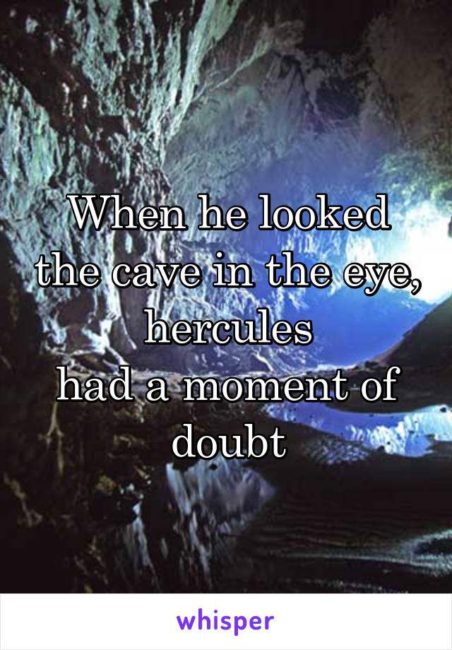 When he looked the cave in the eye, hercules had a moment of doubt