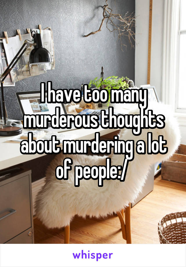 I have too many murderous thoughts about murdering a lot of people:/