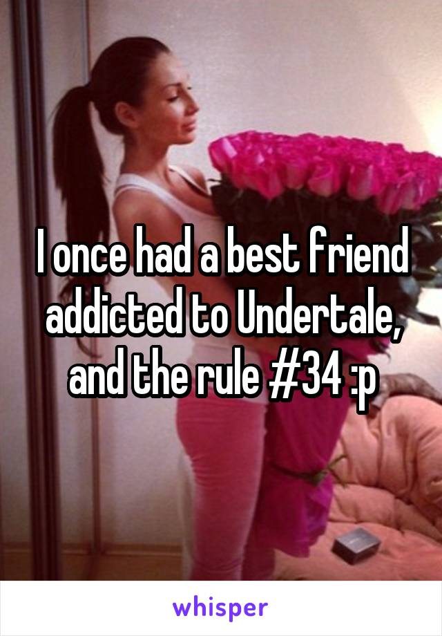 I once had a best friend addicted to Undertale, and the rule #34 :p