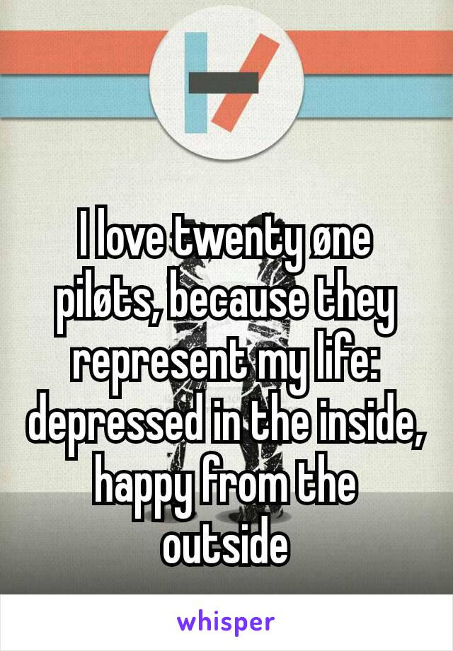 I love twenty øne piløts, because they represent my life: depressed in the inside, happy from the outside