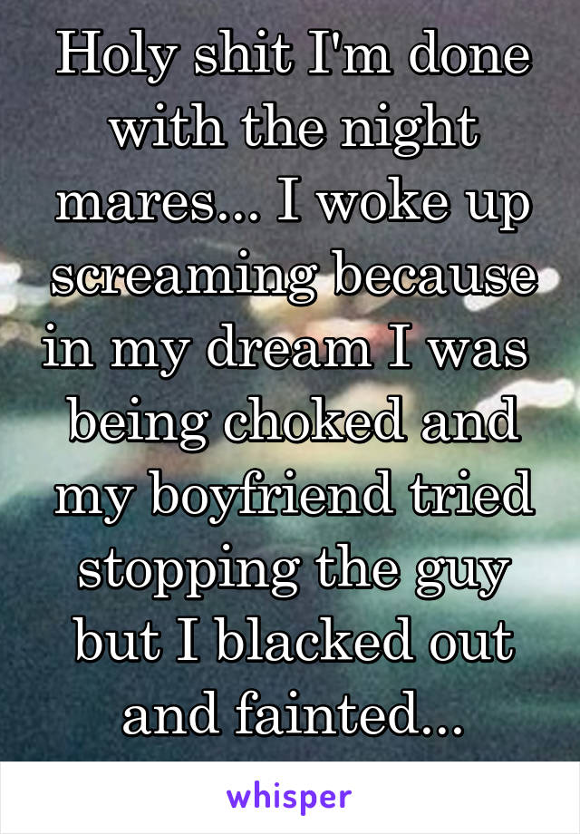 Holy shit I'm done with the night mares... I woke up screaming because in my dream I was  being choked and my boyfriend tried stopping the guy but I blacked out and fainted... Honestly shaking