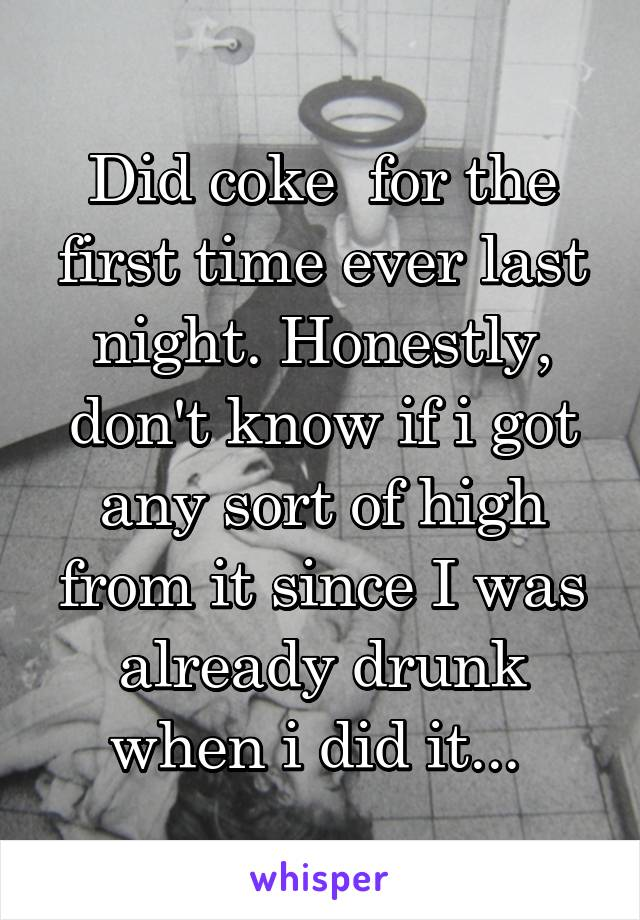 Did coke  for the first time ever last night. Honestly, don't know if i got any sort of high from it since I was already drunk when i did it...