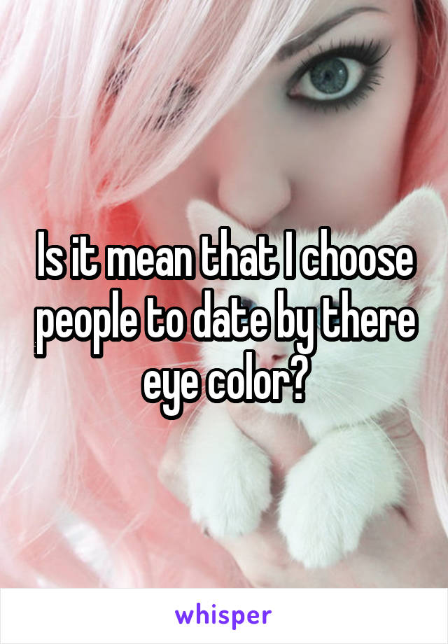 Is it mean that I choose people to date by there eye color?