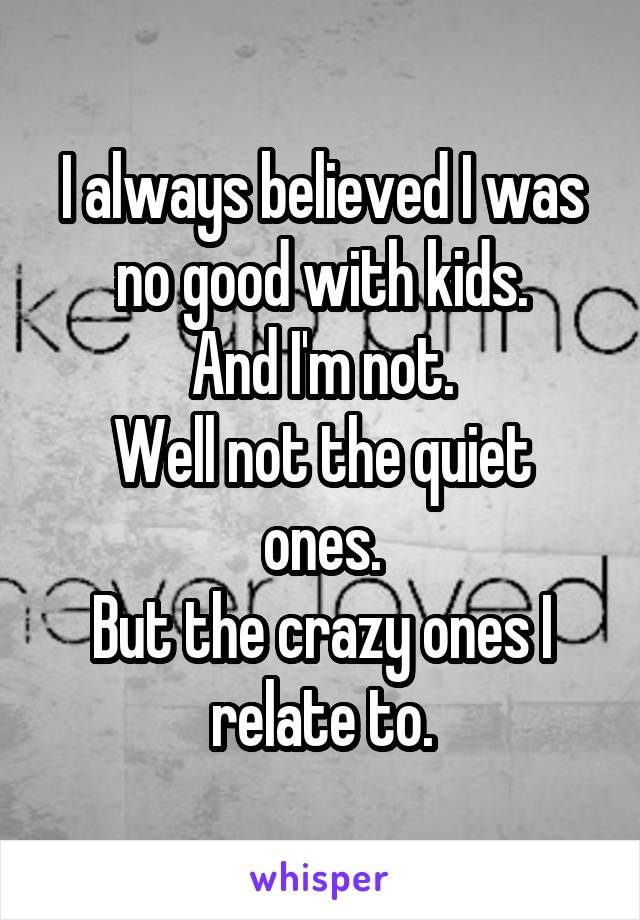 I always believed I was no good with kids. And I'm not. Well not the quiet ones. But the crazy ones I relate to.