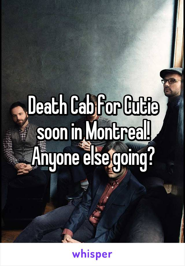 Death Cab for Cutie soon in Montreal! Anyone else going?