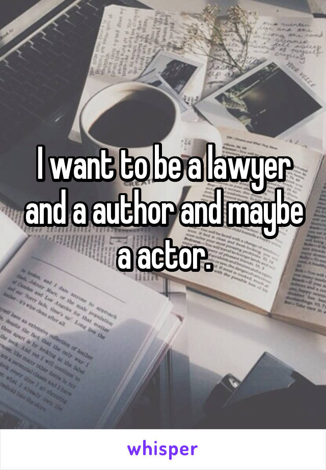 I want to be a lawyer and a author and maybe a actor.