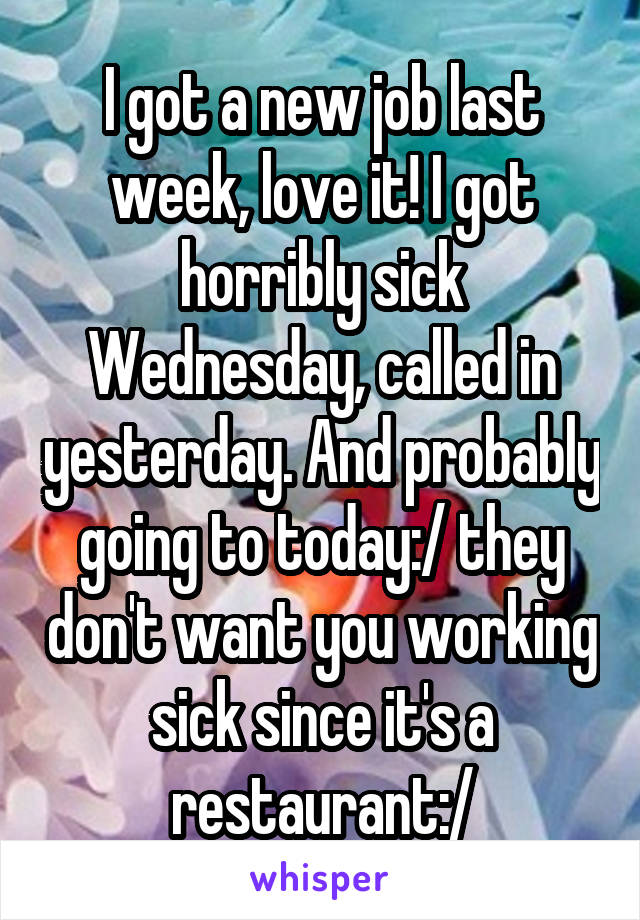 I got a new job last week, love it! I got horribly sick Wednesday, called in yesterday. And probably going to today:/ they don't want you working sick since it's a restaurant:/