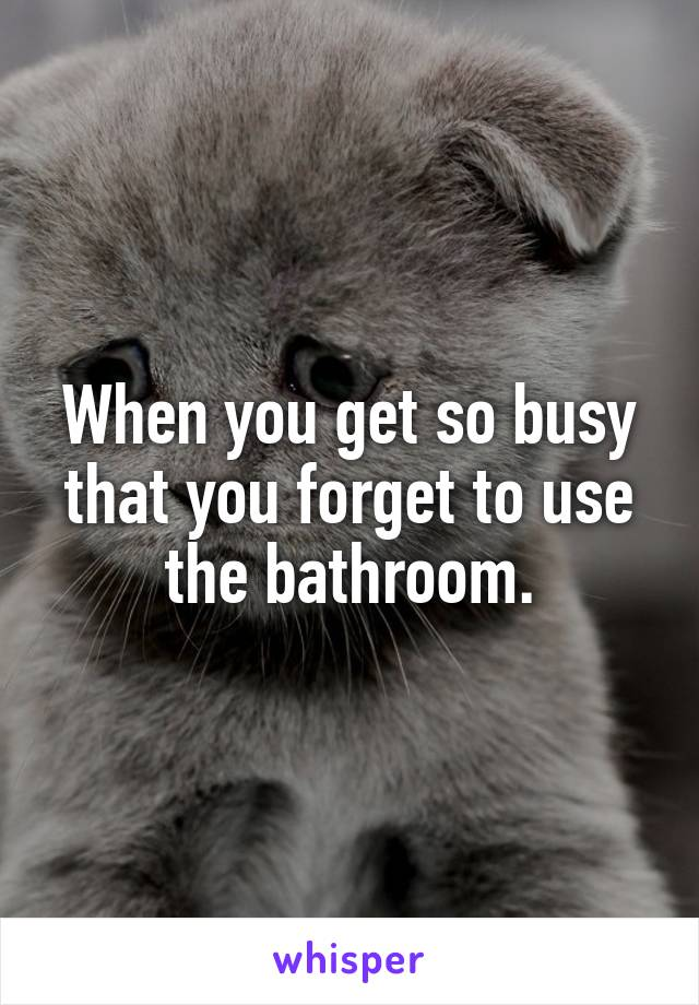 When you get so busy that you forget to use the bathroom.