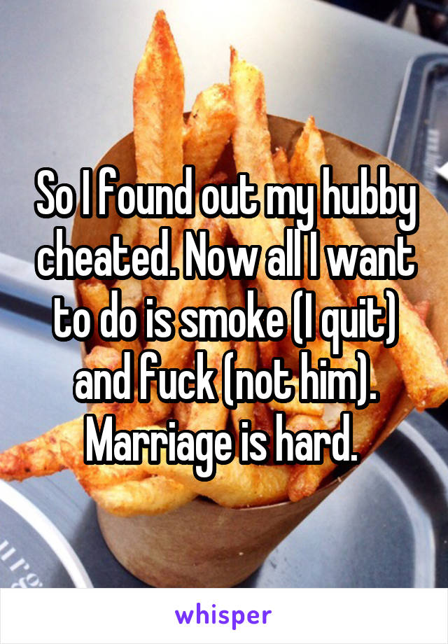 So I found out my hubby cheated. Now all I want to do is smoke (I quit) and fuck (not him). Marriage is hard.