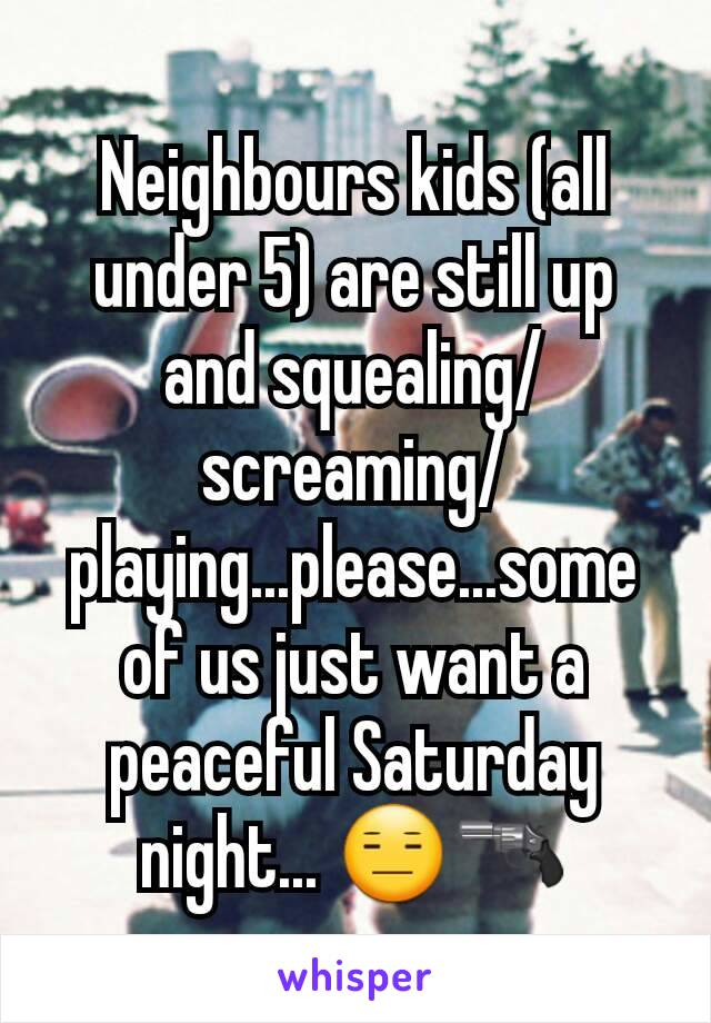 Neighbours kids (all under 5) are still up and squealing/screaming/playing...please...some of us just want a peaceful Saturday night... 😑🔫